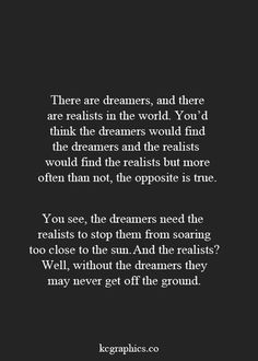 You are my realist, I am your dreamer.