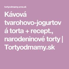 Kávová tvarohovo-jogurtová torta + recept., narodeninové torty   Tortyodmamy.sk