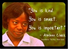 """You is kind. You is sweet. You is important."""