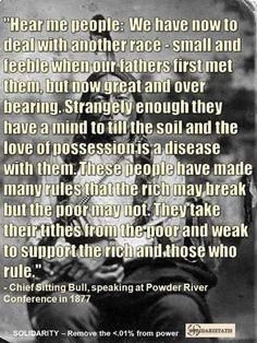 --- Sitting Bull, speaking at powder River Conference in Some things don't change, the entitled rich still think this way. Native American Spirituality, Native American Wisdom, Native American Pictures, Native American History, American Indians, American Symbols, American Indian Quotes, American Pride, American Women