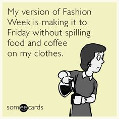 My version of Fashion Week is making it to Friday without spilling food and coffee on my clothes.