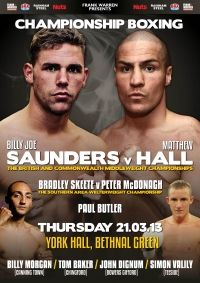 Thursday 21 March 2013 York Hall, Bethnal Green, London, United Kingdom middleweight Billy Joe Saunders 16(10)-0-0  W Matthew Hall 25(16)-6(3)-0  UD 12 12 BBBofC Br...