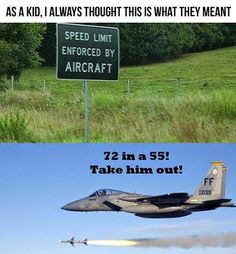 speed limit enforced by aircraft. This is what I think about when I see these signs lol