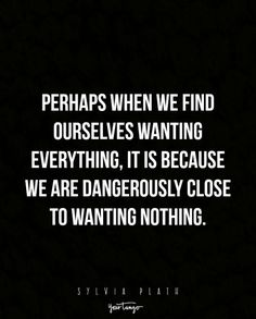 """Perhaps when we find ourselves wanting everything, it is because we are dangerously close to wanting nothing."""