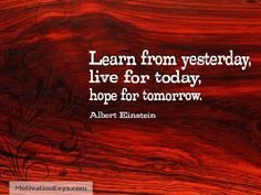 Learn from yesterday, live for today, hope for tomorrow. ~Albert Einstein
