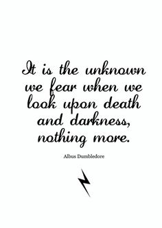 """""""It is the unknown we fear when we look upon death and darkness, nothing more."""" ~ Albus Dumbledore (Harry Potter)"""