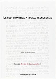 Léxico, didáctica y nuevas tecnologías / Yuko Morimoto (ed.) Publicación A Coruña : Universidade da Coruña, Servizo de Publicacións, 2014