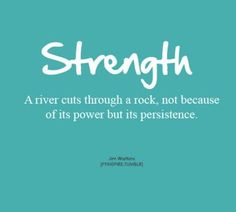 Strength: A river cuts through a rock, not because of its power but its persistence.
