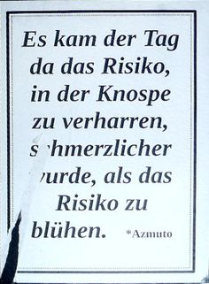 """Es kam der Tag da das Risiko, in der Knospe zu verharren schmerzlicher wurde als das Risiko zu blühen."" [""The day arrived, where the risk of remaining a bud was more painful than the risk to blossom""] *Azmuto – found in Kreuzberg submitted by Frank via email"