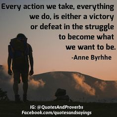 Every action we take everything we do is either a victory or defeat in the struggle to become what we want to be. -Anne Byrhhe  #quotes #sayings #proverbs #thoughtoftheday #quoteoftheday #motivational #inspirational #inspire #motivate #quote #goals #determination #quotesandproverbs #motivationalquotes #inspirationalquotes