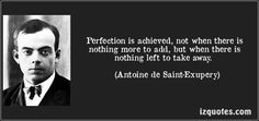 Perfection is achieved, not when there is nothing more to add, but when there is nothing left to take away.  (Antoine de Saint-Exupery)