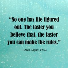 """""""No one has life figured out. The faster you believe that, the faster you can make the rules."""" - Dave Logan 