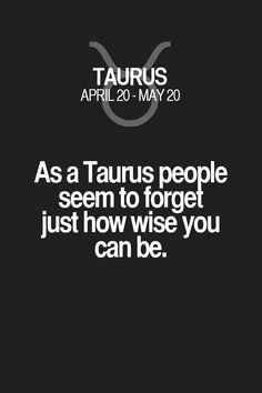 As a Taurus people seem to forget just how wise you can be. Taurus | Taurus Quotes | Taurus Zodiac Signs