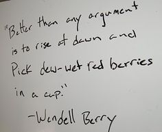 "Better then any argument is to rise at dawn and pick dew-wet red berries in a cup."" - Wendell Berry"