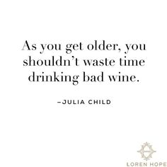 Julia Child - As you get older, you shouldn't waste your time drinking bad wine. Wine O Clock, Wine Quotes, Food Quotes, In Vino Veritas, Word Up, Wine Time, Getting Old, Inspire Me, Life Lessons
