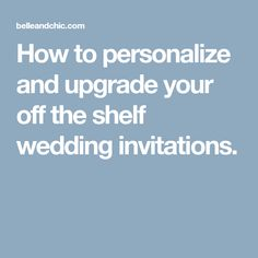How to personalize and upgrade your off the shelf wedding invitations.