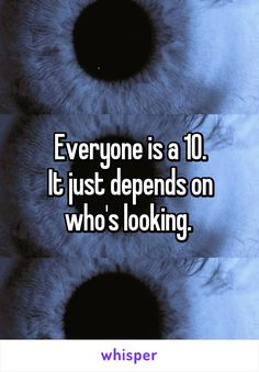 Everyone is a 10. It just depends on who's looking.