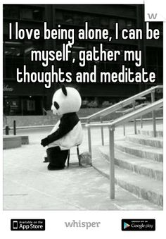 I love being alone, I can be myself, gather my thoughts and meditate. That's how I can disappear!!