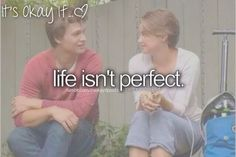 Its Okay If... life isn't perfect Hazel nor Augustus's life was either .<3