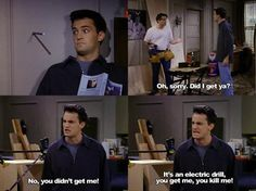 Joey: Oh, sorry. Did I get ya? Chandler: No, you didn't get me. It's an electric drill, you get me, you kill me! Friends TV show quotes