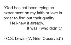 C.S. Lewis (A Grief Observed). Trials are not an experiment for God to test us to learn the answers. He already knows. They are to teach and grow us. Simply put by this amazing apologist.