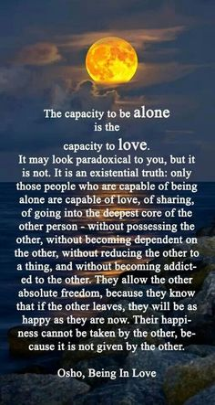 Osho. What happens when you're alone? Can you be? Do you panic? Withdrawal? Fill it with a million things? Just be.