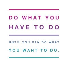 """Love this! """"Do what you have to do until you can do what you want to do."""""""