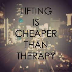 Lifting is cheaper than therapy. Inspirational quotes.