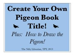 Create Your Own Pigeon Book Title!  Plus step-by-step directions for how to draw the pigeon.  Students can be really successful with this and really get a kick out of drawing Mo Willem's pigeon!