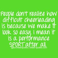 People don't realize how difficult cheerleading is because we make it look so easy. I mean it is a performance SPORT after all.