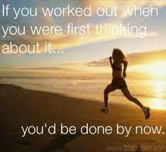 """If you worked out when you were first thinking about it...you'd be done by now."""