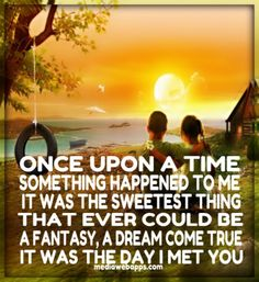 Once upon a time, something happened to me, it was the sweetest thing, that could ever be, a fantasy, a dream come true, it was the day that I met you.