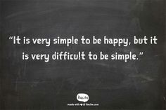 It is very simple to be happy, but it is very difficult to be simple.