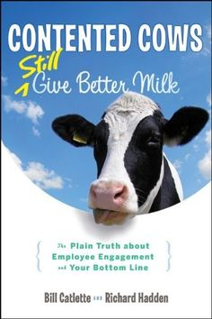 Contented Cows Still Give Better Milk, Revised and Expanded: The Plain Truth about Employee Engagement and Your Bottom Line [Hardcover] [2012] (Author) Bill Catlette, Richard Hadden null