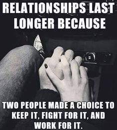 Relationships Last Longer Because Two People Made A Choice To Keep It, Fight For It, And Work For It