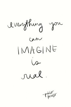 """""""Everything you can imagine is real."""" -Pablo Picasso"""
