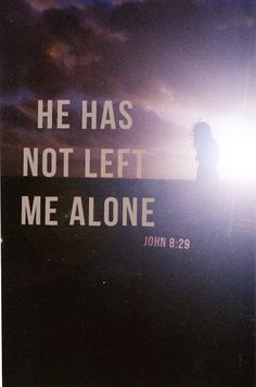 The one who sent me is with me; he has not left me alone, for I always do what pleases him. (John 8:29)