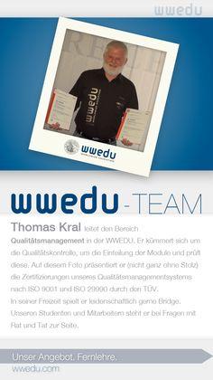 WWEDU-Team: Thomas Kral leitet den Bereich  Qualitätsmanagement in der WWEDU. Er kümmert sich um  die Qualitätskontrolle, um die Einteilung der Module und prüft  diese. Auf diesem Foto präsentiert er (nicht ganz ohne Stolz)  die Zertifizierungen unseres Qualitätsmanagementsystems  nach ISO 9001 und ISO 29990 durch den TÜV.  In seiner Freizeit spielt er leidenschaftlich gerne Bridge.  Unseren Studenten und Mitarbeitern steht er bei Fragen mit  Rat und Tat zur Seite.