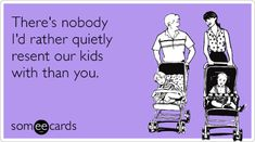 There's nobody I'd rather quietly resent our kids with than you.