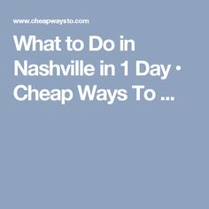 What to Do in Nashville in 1 Day • Cheap Ways To ...