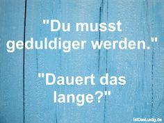 """""""Du musst geduldiger werden."""" """"Dauert das lange?"""" ... gefunden auf https://www.istdaslustig.de/spruch/449/pi #lustig #sprüche #fun #spass"""