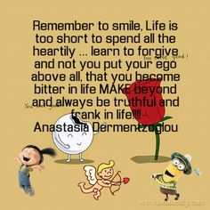 Remember to smile, Life is too short to spend all the heartily ... learn to forgive and not you put your ego above all, that you become bitter in life MAKE beyond and always be truthful and frank in life!!!!