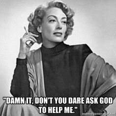 Atheism, Religion, God is Imaginary. Damn it. Don't you dare ask god to help me. Joan Crawford's last words to her housekeeper, who had begun to pray aloud.