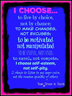 I CHOOSE... to live by choice, not by chance; to make changes, not excuses; to be motivated, not manipulated; to be useful, not used; to excel, not compete. I choose self-esteem, not self-pity. I choose to listen to my inner voice, not the random opinions of others. #strength #choice #motivation #inspiration #teamdriventodazzle #jacquelinehurley