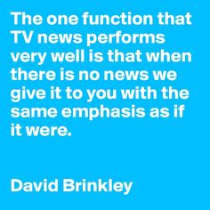The one function that TV news performs very well is that when there is no news we give it to you with the same emphasis as if it were. David Brinkley, Very Well, The One, Wellness, Tv, News, Quotes, Quotations, Tvs