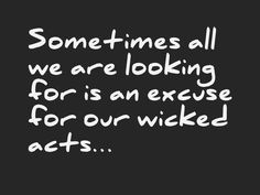 Sometimes all we are looking for is an excuse for our wicked acts