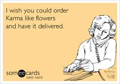 I wish you could order Karma like flowers and have it delivered.