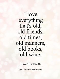 I love  everything  that's old,  old friends,  old times,  old manners,  old books,  old wine. Picture Quote #1