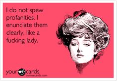 Funny Confession Ecard: I do not spew profanities. I enunciate them clearly, like a fucking lady.