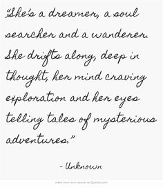 """She's a dreamer, a soul searcher and a wanderer. She drifts along, deep in thought her mind craving exploration and her eyes telling tales of mysterious adventures."""